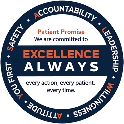 Patient Promise: We are commited to excellence ALWAYS - Accountability, Leadership, Willingness, Attitude, You first, Safety. Every action, every patient, every time.