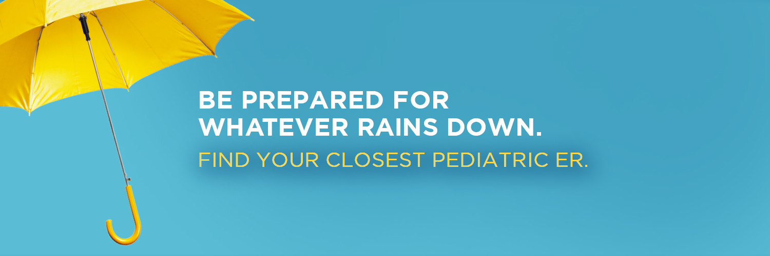 Be prepared for whatever rains down. Find your closest pediatric ER.